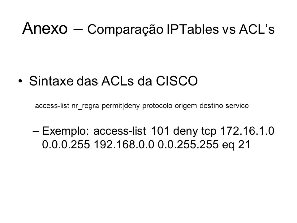 Anexo – Comparação IPTables vs ACL's Sintaxe das ACLs da CISCO access-list nr_regra permit|deny protocolo origem destino servico –Exemplo: access-list