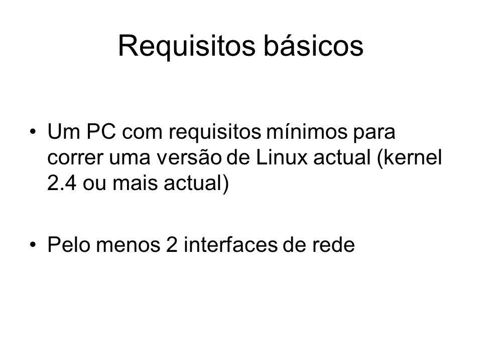 Requisitos básicos Um PC com requisitos mínimos para correr uma versão de Linux actual (kernel 2.4 ou mais actual) Pelo menos 2 interfaces de rede