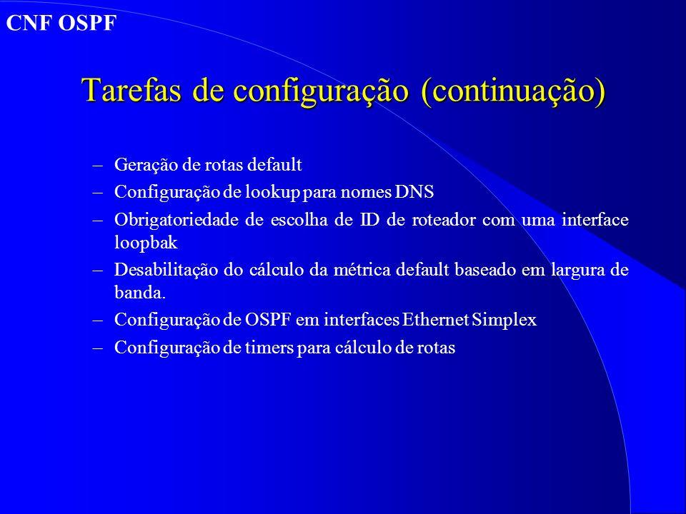 Tarefas de configuração (continuação) –Geração de rotas default –Configuração de lookup para nomes DNS –Obrigatoriedade de escolha de ID de roteador com uma interface loopbak –Desabilitação do cálculo da métrica default baseado em largura de banda.