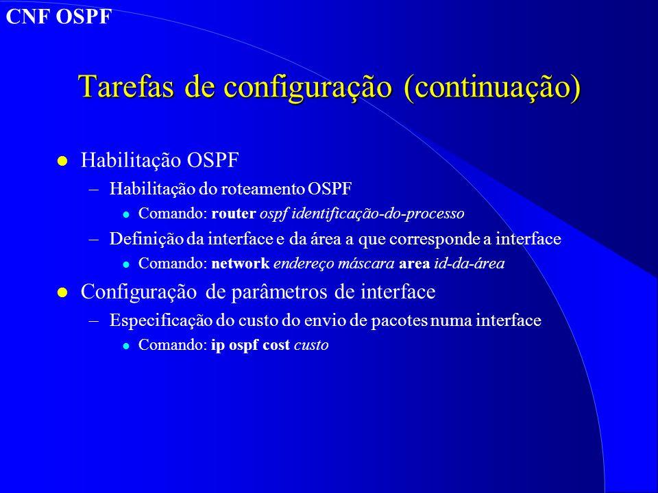 Tarefas de configuração (continuação) l Habilitação OSPF –Habilitação do roteamento OSPF l Comando: router ospf identificação-do-processo –Definição da interface e da área a que corresponde a interface l Comando: network endereço máscara area id-da-área l Configuração de parâmetros de interface –Especificação do custo do envio de pacotes numa interface l Comando: ip ospf cost custo CNF OSPF
