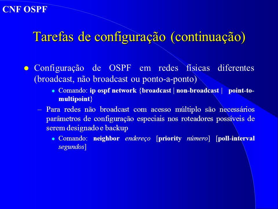 Tarefas de configuração (continuação) l Configuração de OSPF em redes físicas diferentes (broadcast, não broadcast ou ponto-a-ponto) l Comando: ip ospf network {broadcast | non-broadcast | point-to- multipoint} –Para redes não broadcast com acesso múltiplo são necessários parâmetros de configuração especiais nos roteadores possíveis de serem designado e backup l Comando: neighbor endereço [priority número] [poll-interval segundos] CNF OSPF