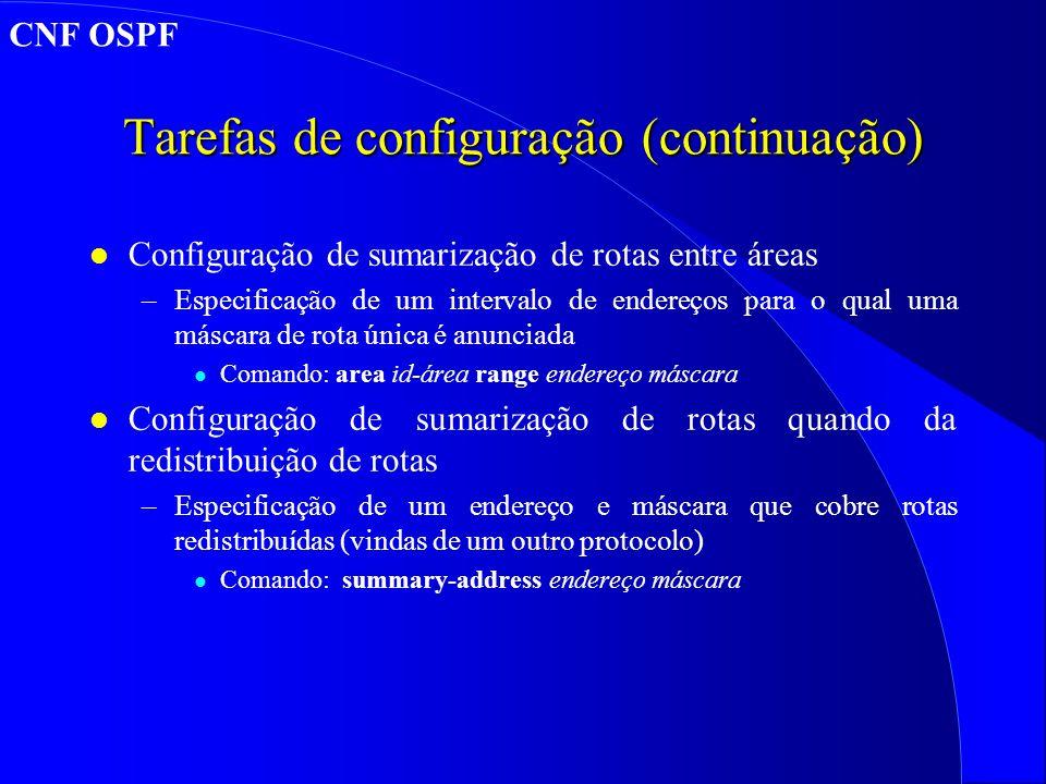 Tarefas de configuração (continuação) l Configuração de sumarização de rotas entre áreas –Especificação de um intervalo de endereços para o qual uma máscara de rota única é anunciada l Comando: area id-área range endereço máscara l Configuração de sumarização de rotas quando da redistribuição de rotas –Especificação de um endereço e máscara que cobre rotas redistribuídas (vindas de um outro protocolo) l Comando: summary-address endereço máscara CNF OSPF