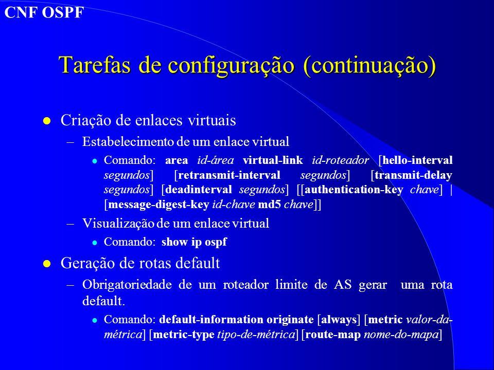 Tarefas de configuração (continuação) l Criação de enlaces virtuais –Estabelecimento de um enlace virtual l Comando: area id-área virtual-link id-roteador [hello-interval segundos] [retransmit-interval segundos] [transmit-delay segundos] [deadinterval segundos] [[authentication-key chave] | [message-digest-key id-chave md5 chave]] –Visualização de um enlace virtual l Comando: show ip ospf l Geração de rotas default –Obrigatoriedade de um roteador limite de AS gerar uma rota default.