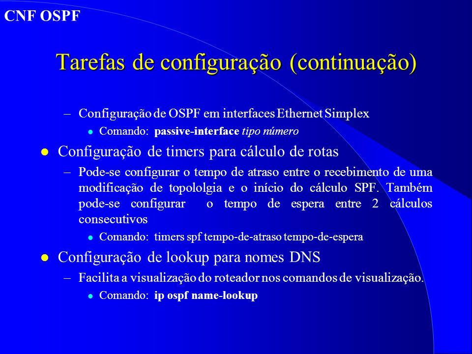 Tarefas de configuração (continuação) –Configuração de OSPF em interfaces Ethernet Simplex l Comando: passive-interface tipo número l Configuração de timers para cálculo de rotas –Pode-se configurar o tempo de atraso entre o recebimento de uma modificação de topololgia e o início do cálculo SPF.