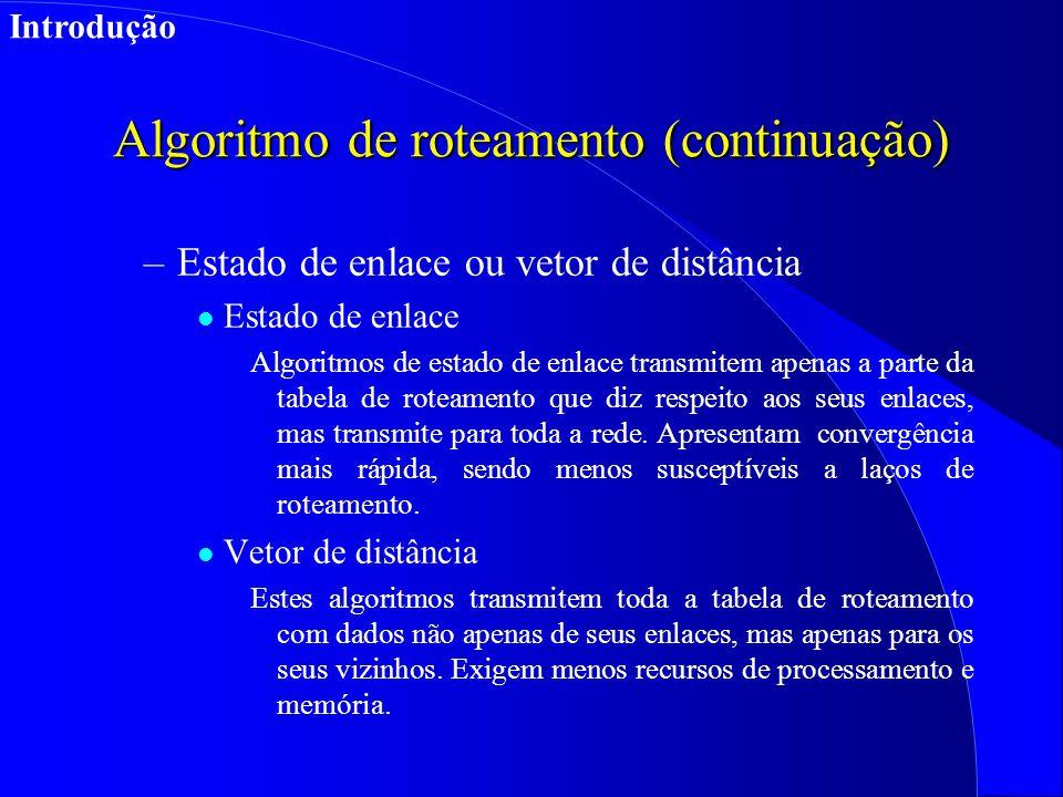 Algoritmo de roteamento (continuação) –Estado de enlace ou vetor de distância l Estado de enlace Algoritmos de estado de enlace transmitem apenas a parte da tabela de roteamento que diz respeito aos seus enlaces, mas transmite para toda a rede.