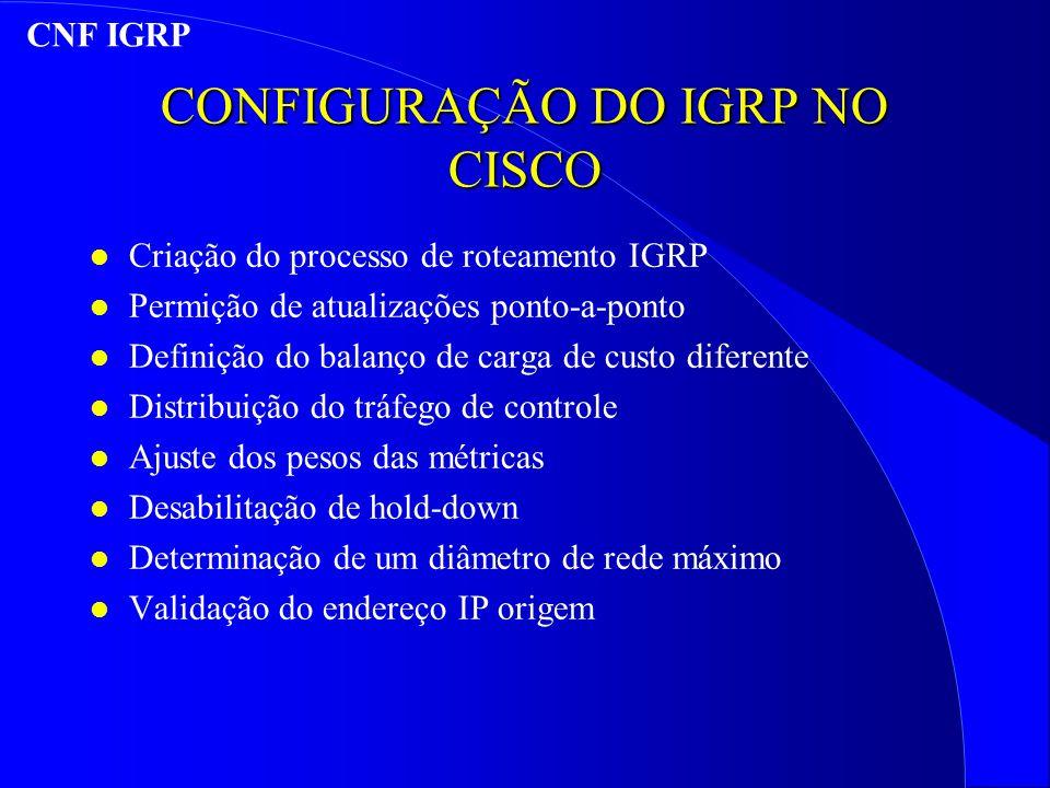 CONFIGURAÇÃO DO IGRP NO CISCO l Criação do processo de roteamento IGRP l Permição de atualizações ponto-a-ponto l Definição do balanço de carga de custo diferente l Distribuição do tráfego de controle l Ajuste dos pesos das métricas l Desabilitação de hold-down l Determinação de um diâmetro de rede máximo l Validação do endereço IP origem CNF IGRP