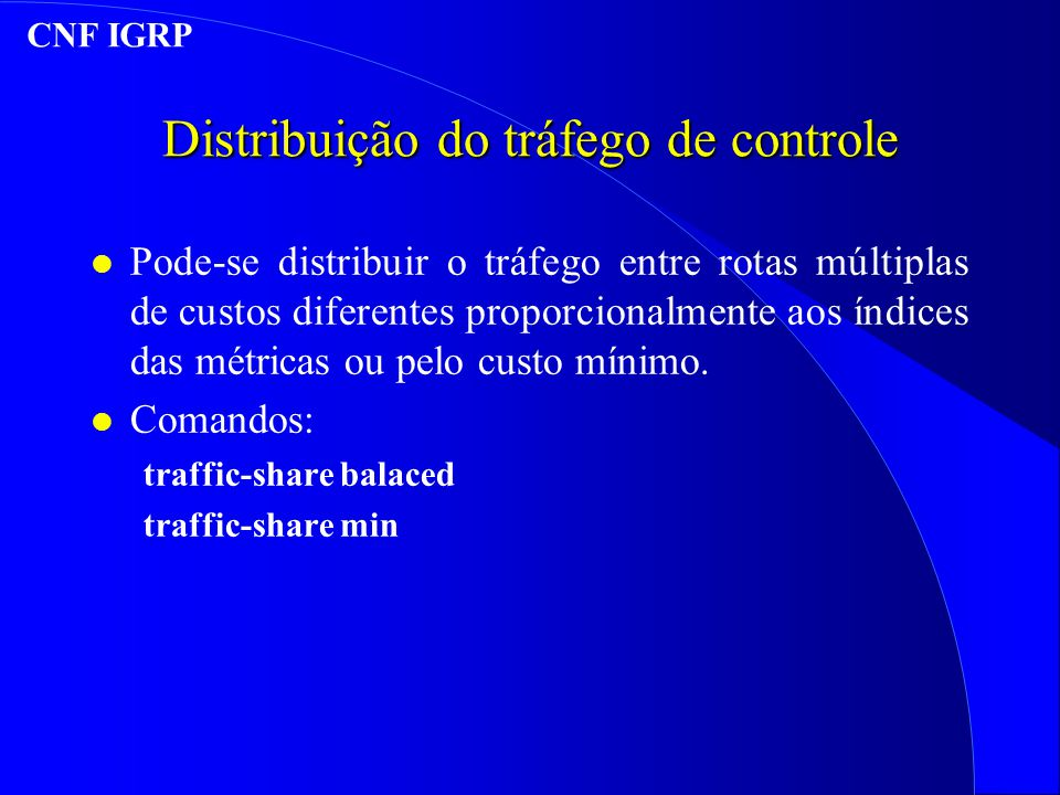 Distribuição do tráfego de controle l Pode-se distribuir o tráfego entre rotas múltiplas de custos diferentes proporcionalmente aos índices das métricas ou pelo custo mínimo.