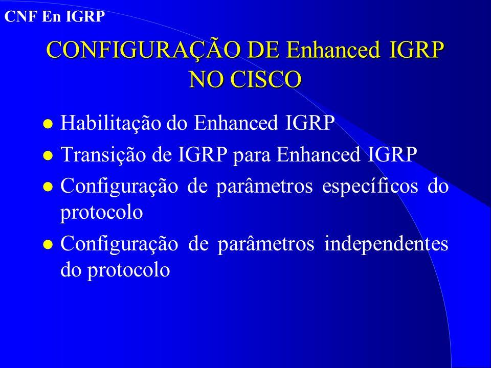 CONFIGURAÇÃO DE Enhanced IGRP NO CISCO l Habilitação do Enhanced IGRP l Transição de IGRP para Enhanced IGRP l Configuração de parâmetros específicos do protocolo l Configuração de parâmetros independentes do protocolo CNF En IGRP