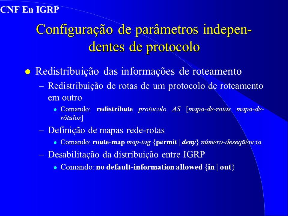 Configuração de parâmetros indepen- dentes de protocolo l Redistribuição das informações de roteamento –Redistribuição de rotas de um protocolo de roteamento em outro l Comando: redistribute protocolo AS [mapa-de-rotas mapa-de- rótulos] –Definição de mapas rede-rotas l Comando: route-map map-tag {permit | deny} número-deseqüência –Desabilitação da distribuição entre IGRP l Comando: no default-information allowed {in | out} CNF En IGRP