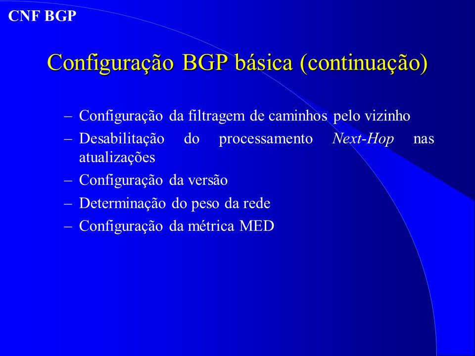 Configuração BGP básica (continuação) –Configuração da filtragem de caminhos pelo vizinho –Desabilitação do processamento Next-Hop nas atualizações –Configuração da versão –Determinação do peso da rede –Configuração da métrica MED CNF BGP