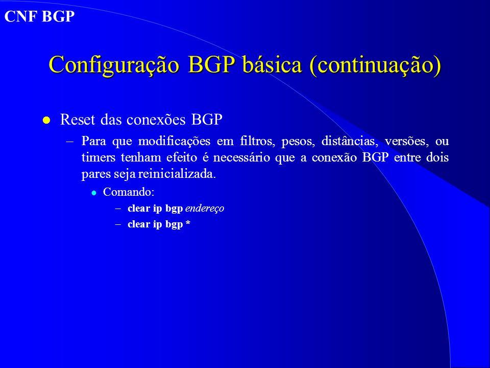 Configuração BGP básica (continuação) l Reset das conexões BGP –Para que modificações em filtros, pesos, distâncias, versões, ou timers tenham efeito é necessário que a conexão BGP entre dois pares seja reinicializada.