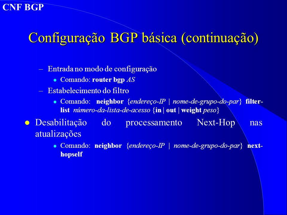 Configuração BGP básica (continuação) –Entrada no modo de configuração l Comando: router bgp AS –Estabelecimento do filtro l Comando: neighbor {endereço-IP | nome-de-grupo-do-par} filter- list número-da-lista-de-acesso {in | out | weight peso} l Desabilitação do processamento Next-Hop nas atualizações l Comando: neighbor {endereço-IP | nome-de-grupo-do-par} next- hopself CNF BGP