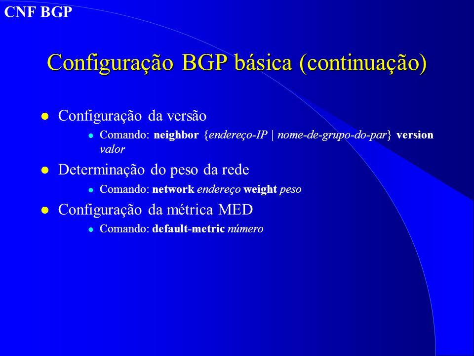 Configuração BGP básica (continuação) l Configuração da versão l Comando: neighbor {endereço-IP | nome-de-grupo-do-par} version valor l Determinação do peso da rede l Comando: network endereço weight peso l Configuração da métrica MED l Comando: default-metric número CNF BGP