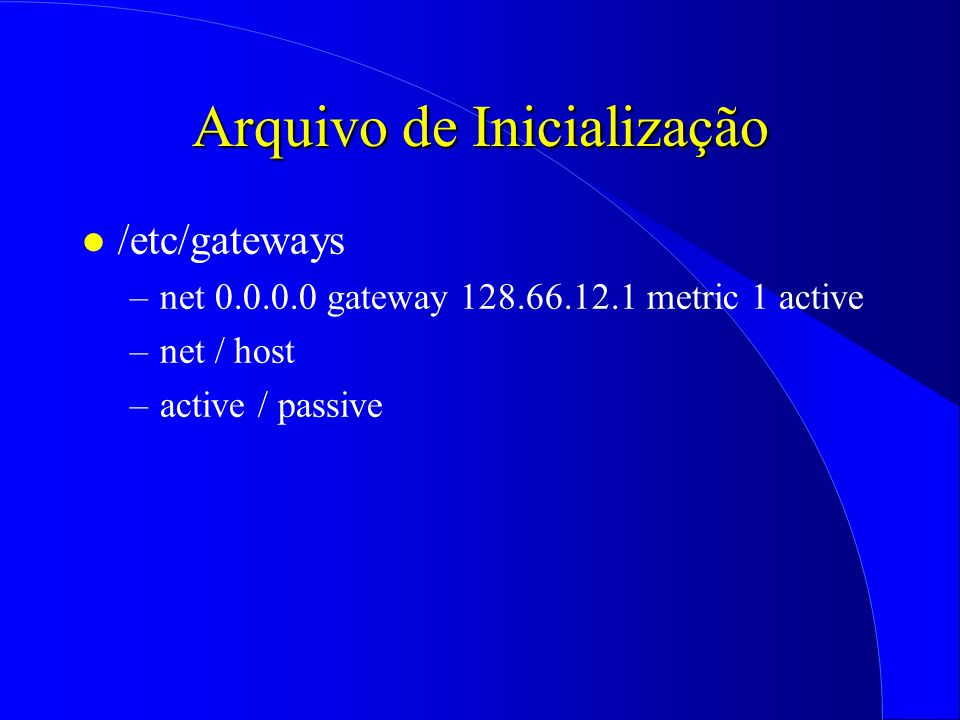 Arquivo de Inicialização l /etc/gateways –net 0.0.0.0 gateway 128.66.12.1 metric 1 active –net / host –active / passive