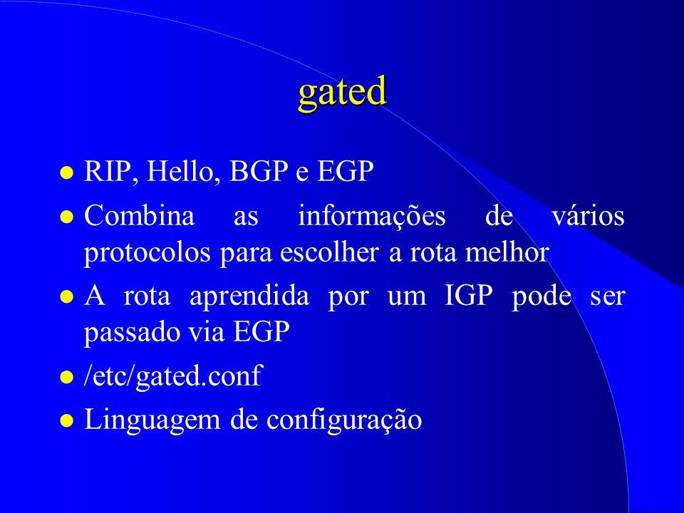 gated l RIP, Hello, BGP e EGP l Combina as informações de vários protocolos para escolher a rota melhor l A rota aprendida por um IGP pode ser passado via EGP l /etc/gated.conf l Linguagem de configuração