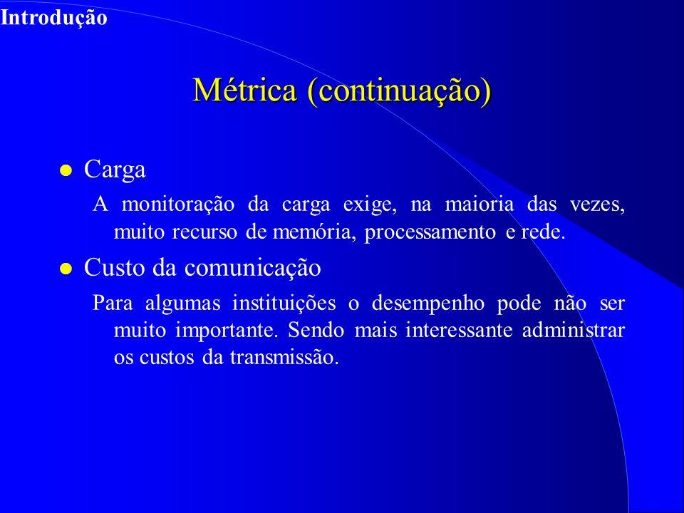 Métrica (continuação) l Carga A monitoração da carga exige, na maioria das vezes, muito recurso de memória, processamento e rede.