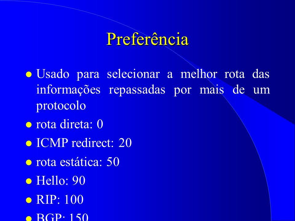 Preferência l Usado para selecionar a melhor rota das informações repassadas por mais de um protocolo l rota direta: 0 l ICMP redirect: 20 l rota estática: 50 l Hello: 90 l RIP: 100 l BGP: 150 l EGP: 200