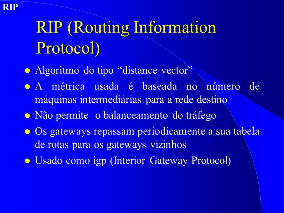 RIP (Routing Information Protocol) l Algoritmo do tipo distance vector l A métrica usada é baseada no número de máquinas intermediárias para a rede destino l Não permite o balanceamento do tráfego l Os gateways repassam periodicamente a sua tabela de rotas para os gateways vizinhos l Usado como igp (Interior Gateway Protocol) RIP