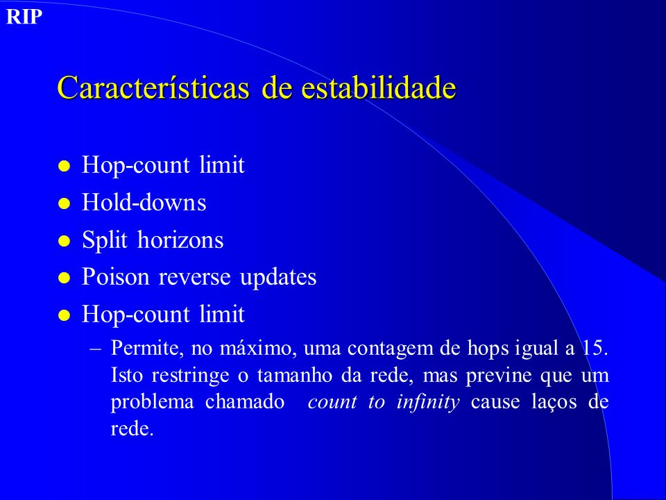 Características de estabilidade l Hop-count limit l Hold-downs l Split horizons l Poison reverse updates l Hop-count limit –Permite, no máximo, uma co