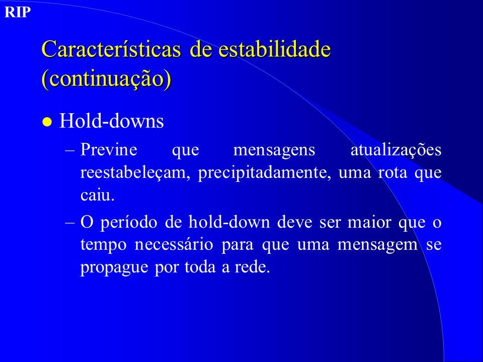 Características de estabilidade (continuação) l Hold-downs –Previne que mensagens atualizações reestabeleçam, precipitadamente, uma rota que caiu.