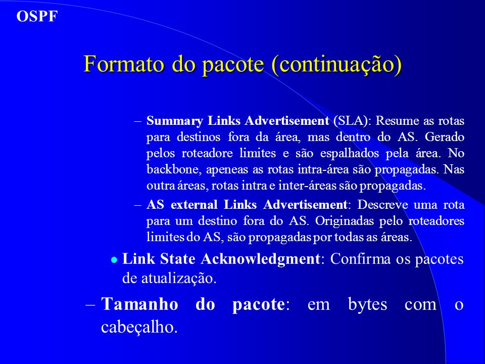 Formato do pacote (continuação) –Summary Links Advertisement (SLA): Resume as rotas para destinos fora da área, mas dentro do AS. Gerado pelos roteado