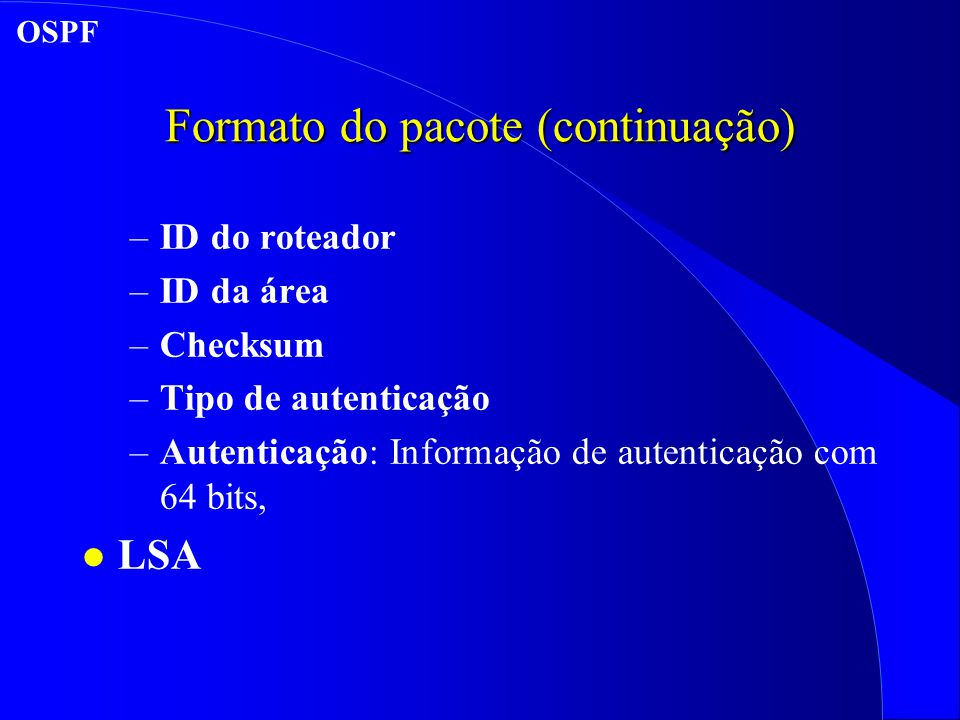 Formato do pacote (continuação) –ID do roteador –ID da área –Checksum –Tipo de autenticação –Autenticação: Informação de autenticação com 64 bits, l LSA OSPF