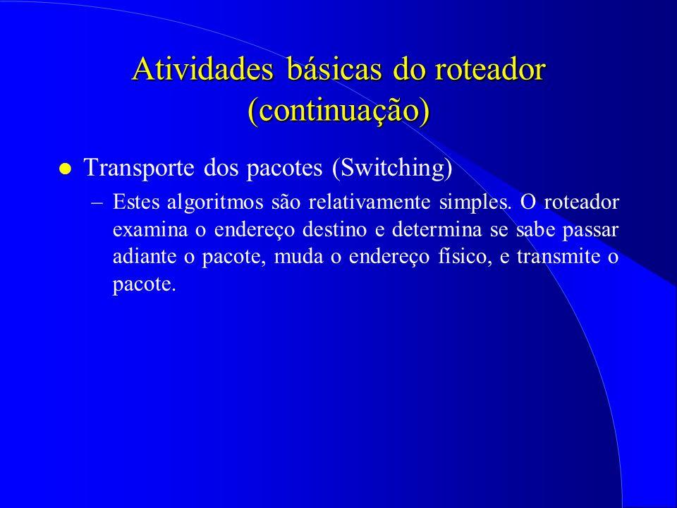 Atividades básicas do roteador (continuação) l Transporte dos pacotes (Switching) –Estes algoritmos são relativamente simples.