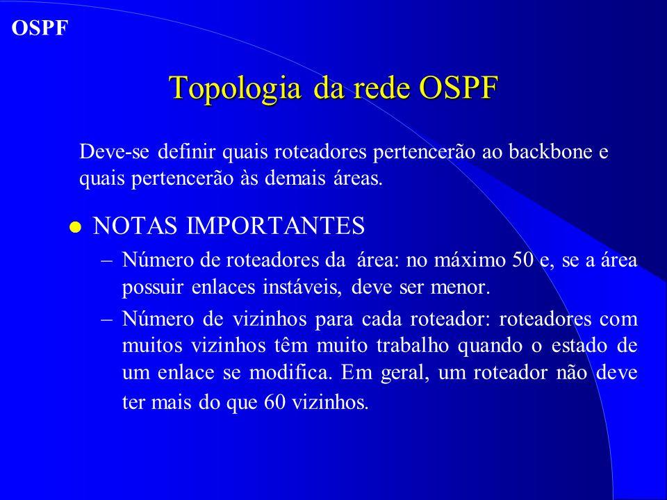 Topologia da rede OSPF l NOTAS IMPORTANTES –Número de roteadores da área: no máximo 50 e, se a área possuir enlaces instáveis, deve ser menor.