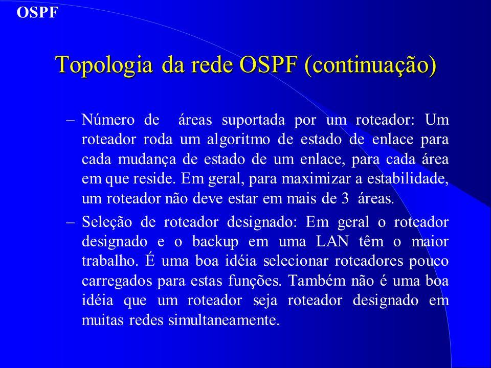 Topologia da rede OSPF (continuação) –Número de áreas suportada por um roteador: Um roteador roda um algoritmo de estado de enlace para cada mudança de estado de um enlace, para cada área em que reside.