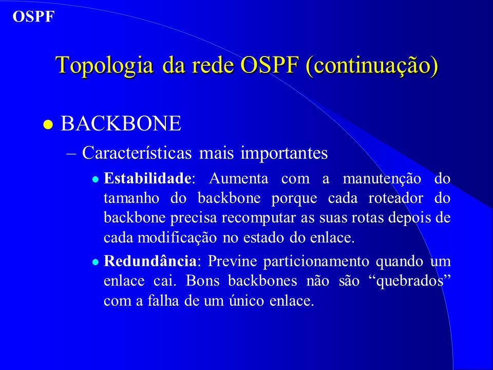 Topologia da rede OSPF (continuação) l BACKBONE –Características mais importantes l Estabilidade: Aumenta com a manutenção do tamanho do backbone porque cada roteador do backbone precisa recomputar as suas rotas depois de cada modificação no estado do enlace.