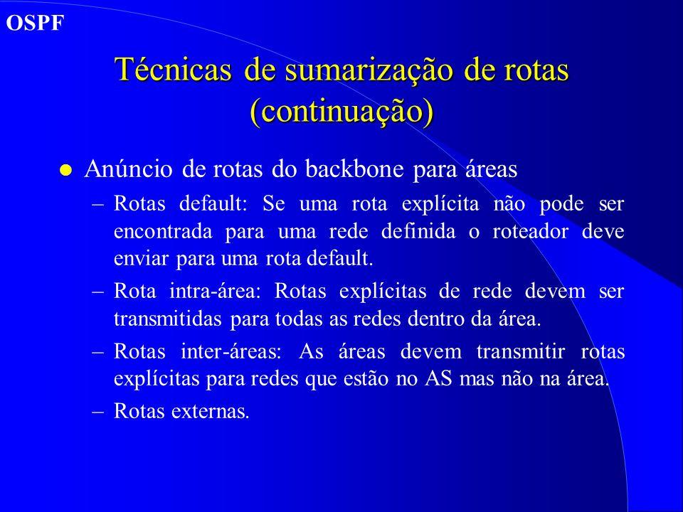 Técnicas de sumarização de rotas (continuação) l Anúncio de rotas do backbone para áreas –Rotas default: Se uma rota explícita não pode ser encontrada para uma rede definida o roteador deve enviar para uma rota default.