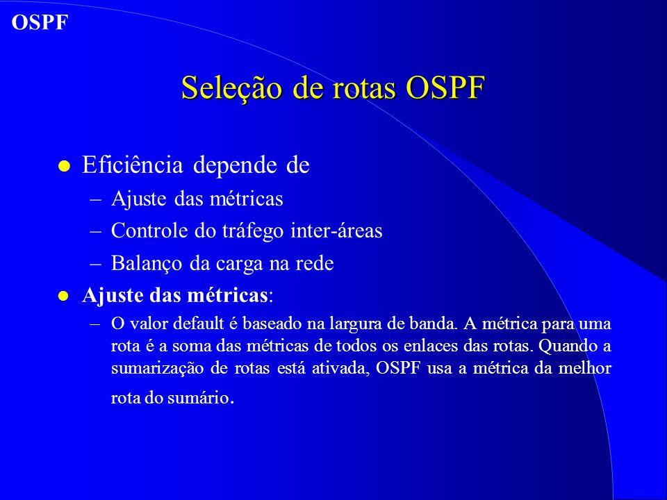 Seleção de rotas OSPF l Eficiência depende de –Ajuste das métricas –Controle do tráfego inter-áreas –Balanço da carga na rede l Ajuste das métricas: –O valor default é baseado na largura de banda.