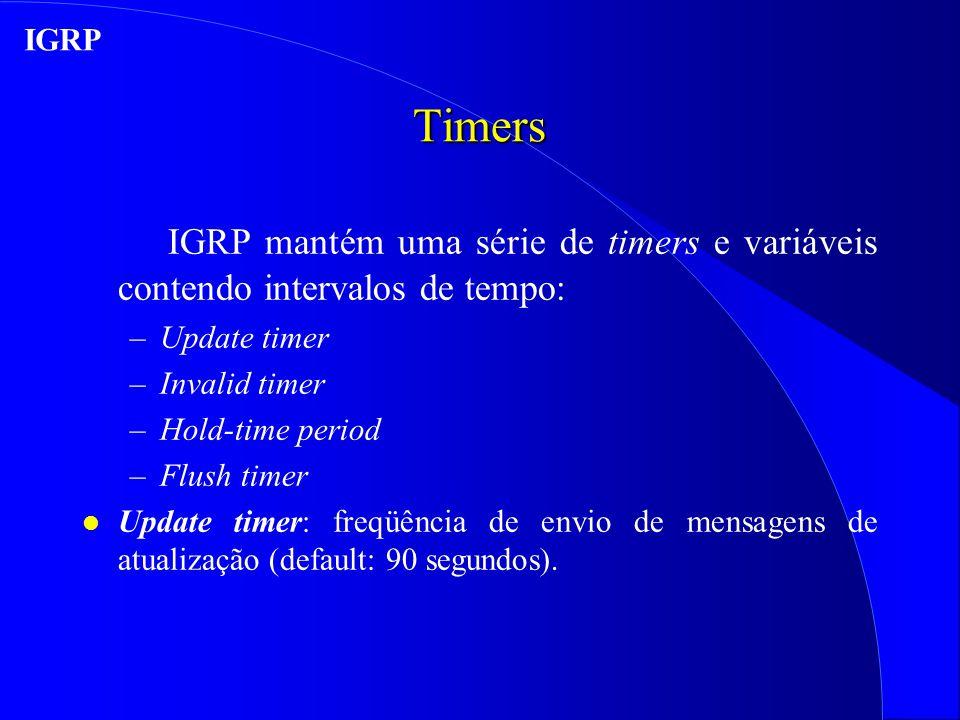 Timers IGRP mantém uma série de timers e variáveis contendo intervalos de tempo: –Update timer –Invalid timer –Hold-time period –Flush timer l Update timer: freqüência de envio de mensagens de atualização (default: 90 segundos).