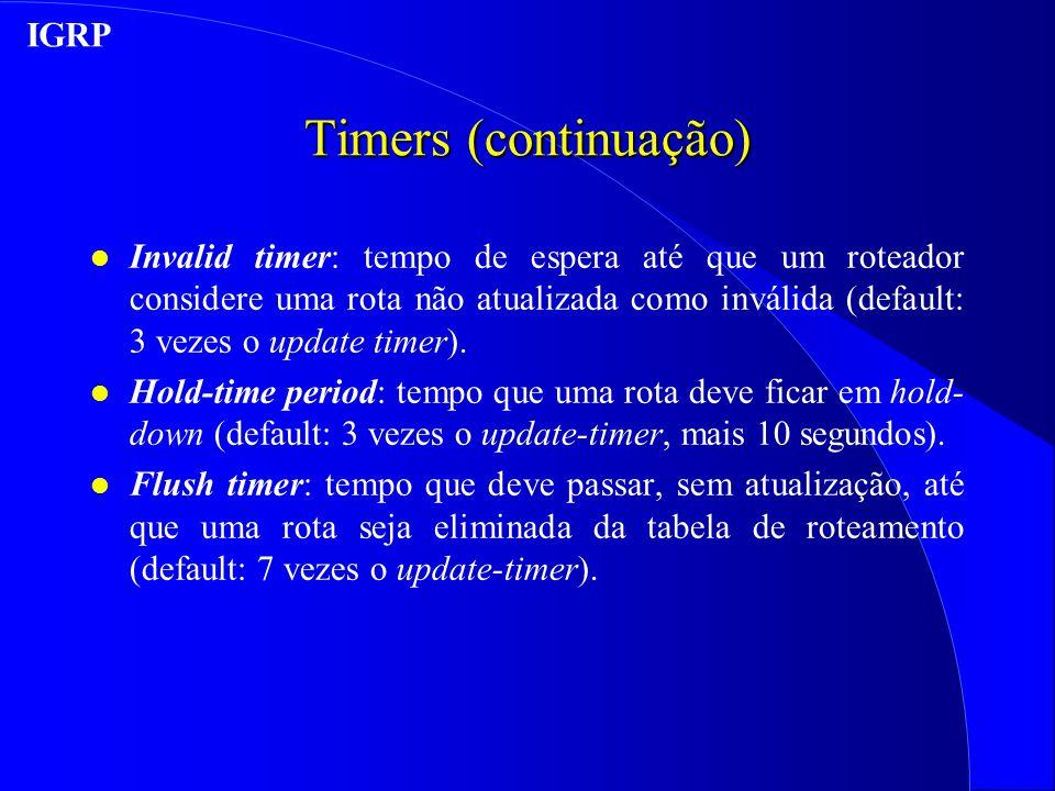 Timers (continuação) l Invalid timer: tempo de espera até que um roteador considere uma rota não atualizada como inválida (default: 3 vezes o update timer).