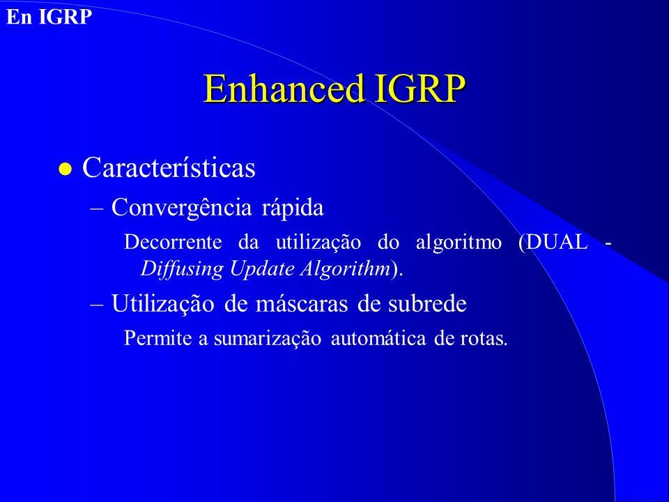 Enhanced IGRP l Características –Convergência rápida Decorrente da utilização do algoritmo (DUAL - Diffusing Update Algorithm).