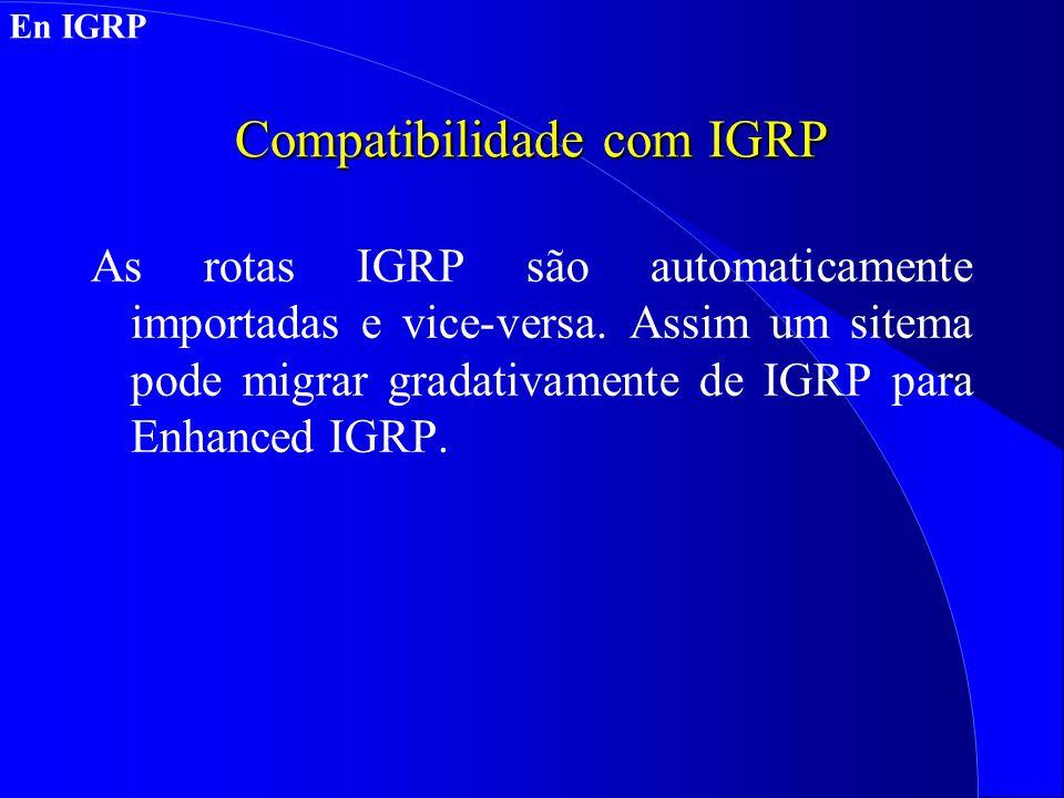 Compatibilidade com IGRP As rotas IGRP são automaticamente importadas e vice-versa.