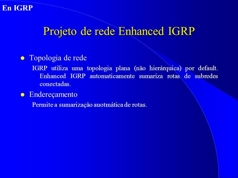 Projeto de rede Enhanced IGRP l Topologia de rede IGRP utiliza uma topologia plana (não hierárquica) por default.