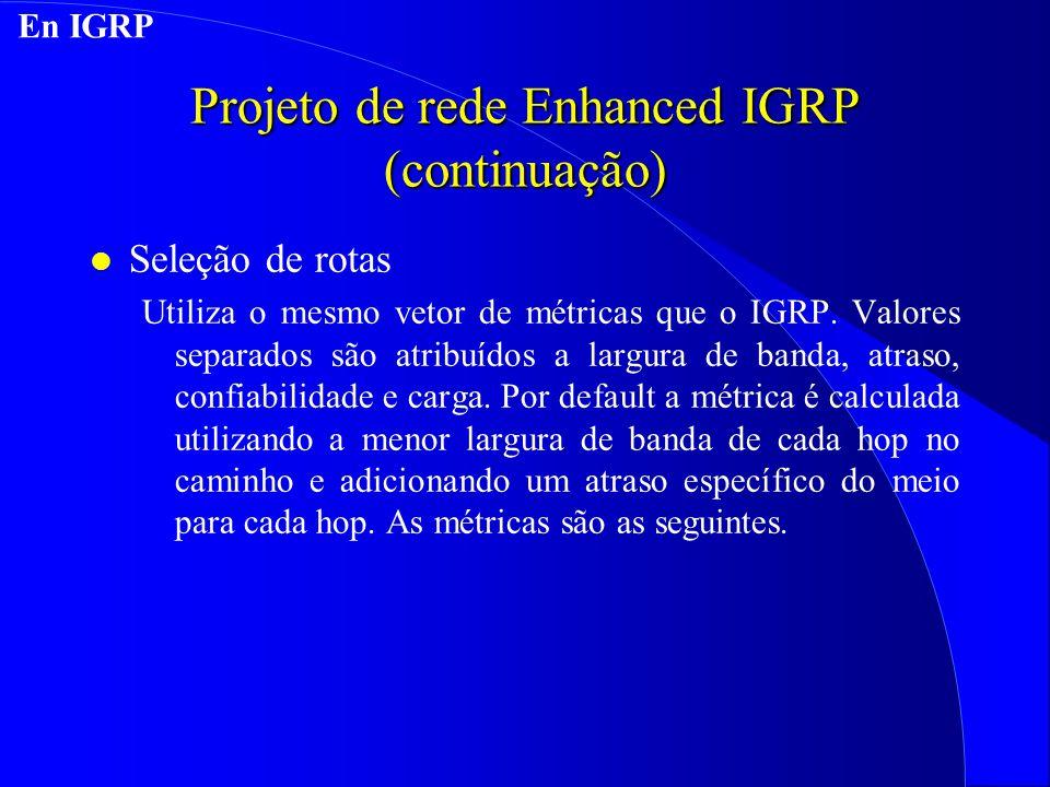 Projeto de rede Enhanced IGRP (continuação) l Seleção de rotas Utiliza o mesmo vetor de métricas que o IGRP.
