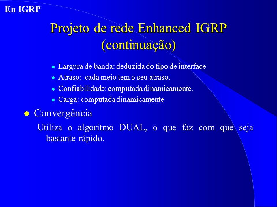 Projeto de rede Enhanced IGRP (continuação) l Largura de banda: deduzida do tipo de interface l Atraso: cada meio tem o seu atraso.
