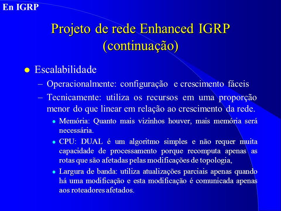 Projeto de rede Enhanced IGRP (continuação) l Escalabilidade –Operacionalmente: configuração e crescimento fáceis –Tecnicamente: utiliza os recursos em uma proporção menor do que linear em relação ao crescimento da rede.