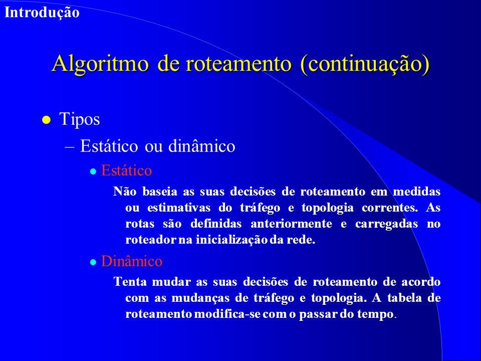 Algoritmo de roteamento (continuação) l Tipos –Estático ou dinâmico l Estático Não baseia as suas decisões de roteamento em medidas ou estimativas do tráfego e topologia correntes.