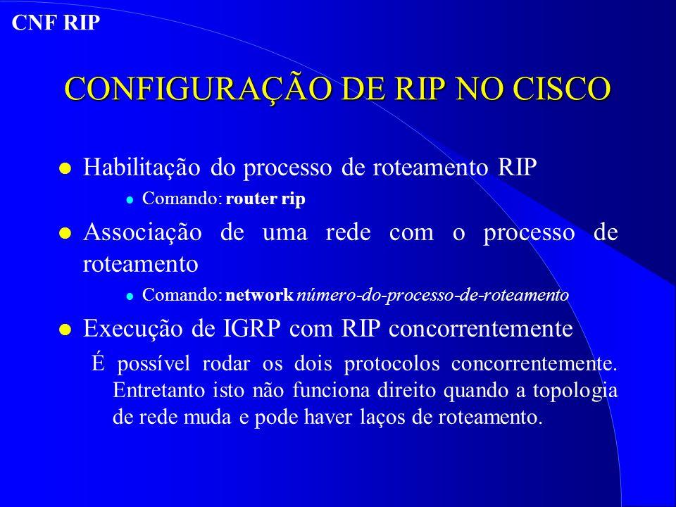 CONFIGURAÇÃO DE RIP NO CISCO l Habilitação do processo de roteamento RIP l Comando: router rip l Associação de uma rede com o processo de roteamento l Comando: network número-do-processo-de-roteamento l Execução de IGRP com RIP concorrentemente É possível rodar os dois protocolos concorrentemente.