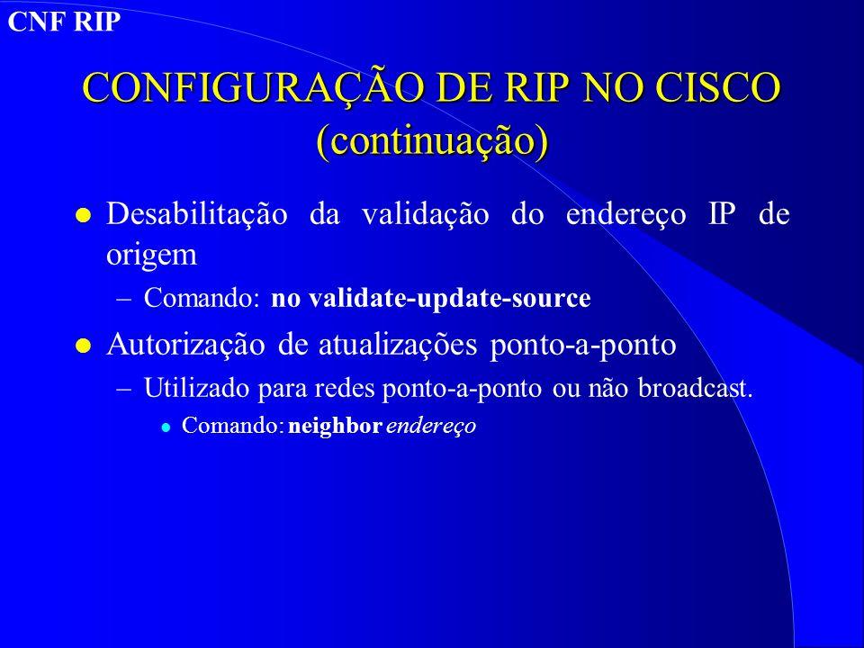 CONFIGURAÇÃO DE RIP NO CISCO (continuação) l Desabilitação da validação do endereço IP de origem –Comando: no validate-update-source l Autorização de atualizações ponto-a-ponto –Utilizado para redes ponto-a-ponto ou não broadcast.