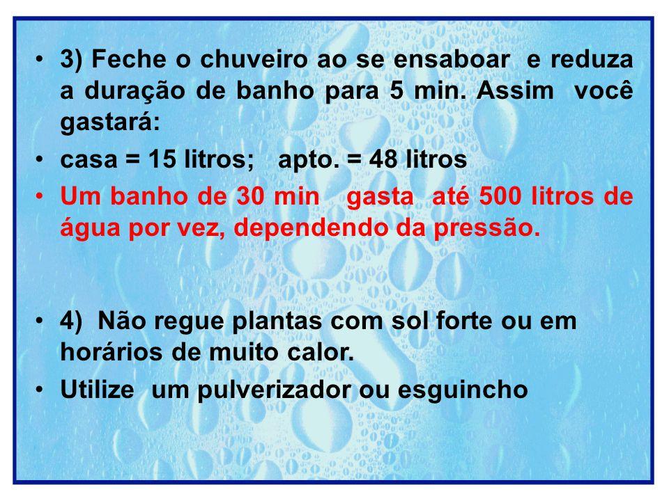 3) Feche o chuveiro ao se ensaboar e reduza a duração de banho para 5 min. Assim você gastará: casa = 15 litros; apto. = 48 litros Um banho de 30 min