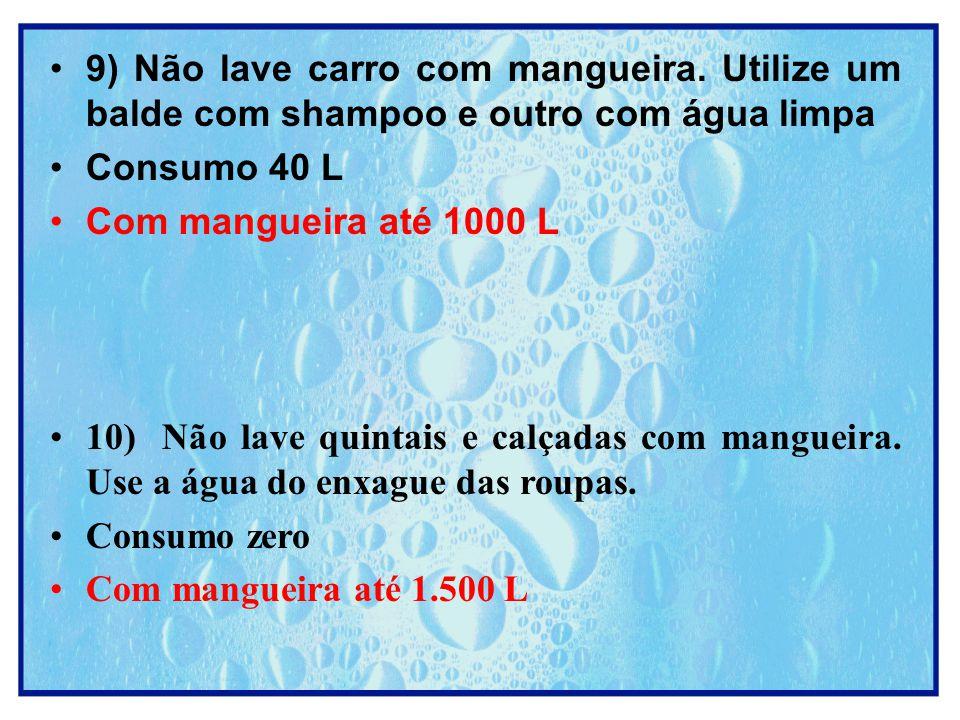 9) Não lave carro com mangueira. Utilize um balde com shampoo e outro com água limpa Consumo 40 L Com mangueira até 1000 L 10) Não lave quintais e cal