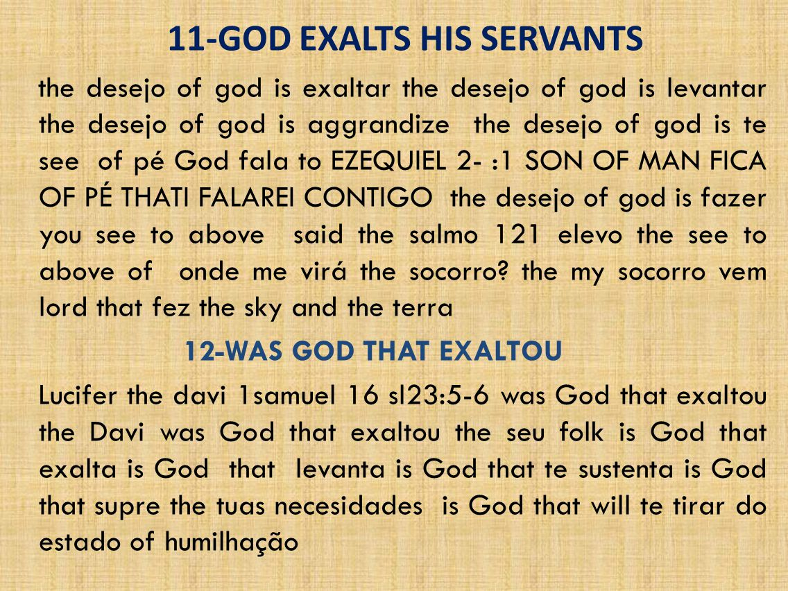 11-GOD EXALTS HIS SERVANTS the desejo of god is exaltar the desejo of god is levantar the desejo of god is aggrandize the desejo of god is te see of pé God fala to EZEQUIEL 2- :1 SON OF MAN FICA OF PÉ THATI FALAREI CONTIGO the desejo of god is fazer you see to above said the salmo 121 elevo the see to above of onde me virá the socorro.