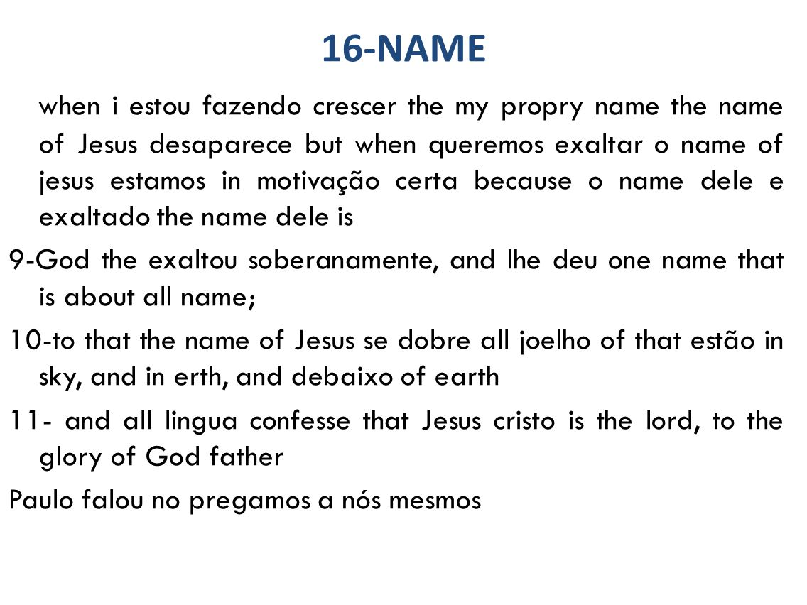 16-NAME when i estou fazendo crescer the my propry name the name of Jesus desaparece but when queremos exaltar o name of jesus estamos in motivação certa because o name dele e exaltado the name dele is 9-God the exaltou soberanamente, and lhe deu one name that is about all name; 10-to that the name of Jesus se dobre all joelho of that estão in sky, and in erth, and debaixo of earth 11- and all lingua confesse that Jesus cristo is the lord, to the glory of God father Paulo falou no pregamos a nós mesmos