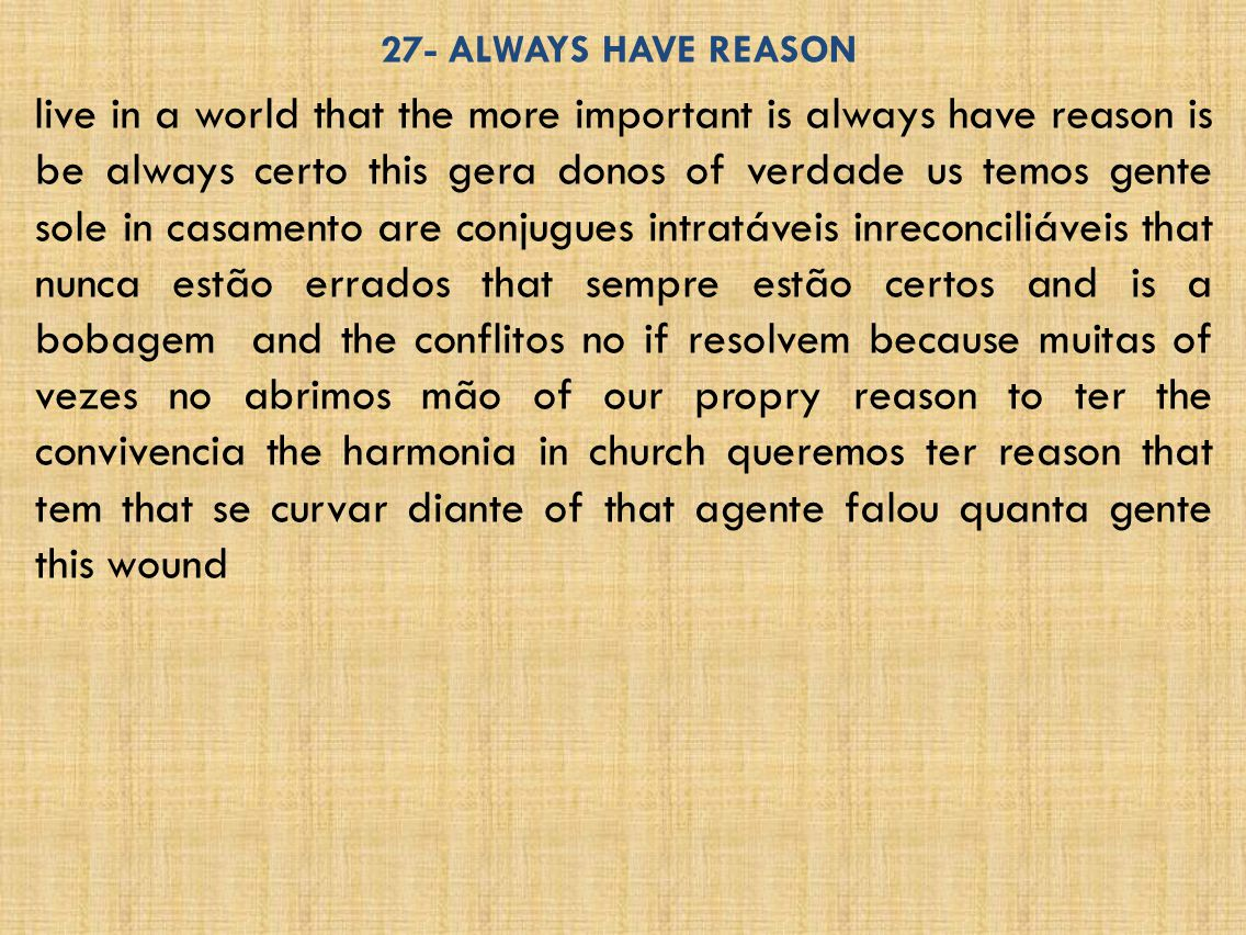 27- ALWAYS HAVE REASON live in a world that the more important is always have reason is be always certo this gera donos of verdade us temos gente sole in casamento are conjugues intratáveis inreconciliáveis that nunca estão errados that sempre estão certos and is a bobagem and the conflitos no if resolvem because muitas of vezes no abrimos mão of our propry reason to ter the convivencia the harmonia in church queremos ter reason that tem that se curvar diante of that agente falou quanta gente this wound
