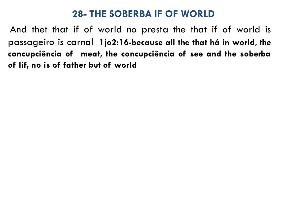 28- THE SOBERBA IF OF WORLD And thet that if of world no presta the that if of world is passageiro is carnal 1jo2:16-because all the that há in world, the concupciência of meat, the concupciência of see and the soberba of lif, no is of father but of world