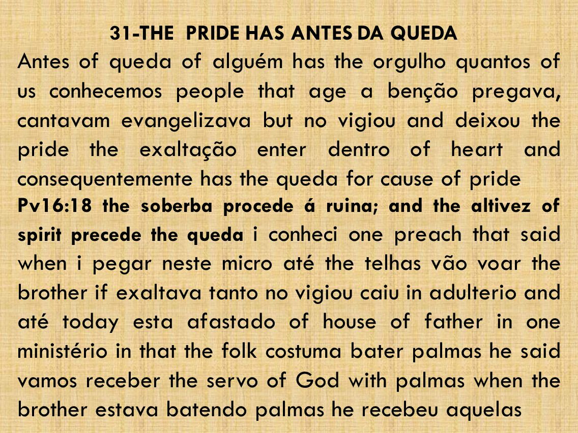 31-THE PRIDE HAS ANTES DA QUEDA Antes of queda of alguém has the orgulho quantos of us conhecemos people that age a benção pregava, cantavam evangelizava but no vigiou and deixou the pride the exaltação enter dentro of heart and consequentemente has the queda for cause of pride Pv16:18 the soberba procede á ruina; and the altivez of spirit precede the queda i conheci one preach that said when i pegar neste micro até the telhas vão voar the brother if exaltava tanto no vigiou caiu in adulterio and até today esta afastado of house of father in one ministério in that the folk costuma bater palmas he said vamos receber the servo of God with palmas when the brother estava batendo palmas he recebeu aquelas